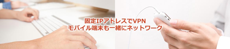 固定IPアドレスでVPN。モバイル端末も一緒にネットワーク